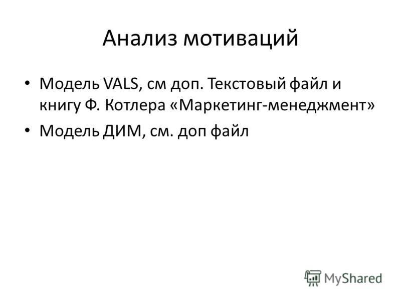 Анализ мотиваций Модель VALS, см доп. Текстовый файл и книгу Ф. Котлера «Маркетинг-менеджмент» Модель ДИМ, см. доп файл
