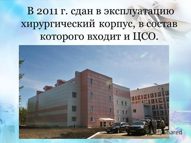 В 2011 г. сдан в эксплуатацию хирургический корпус, в состав которого входит и ЦСО.