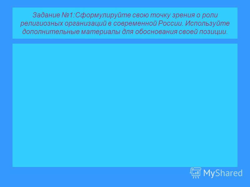 Задание 1:Сформулируйте свою точку зрения о роли религиозных организаций в современной России. Используйте дополнительные материалы для обоснования своей позиции.