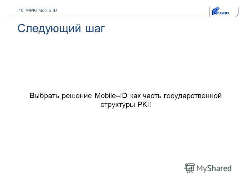 10 WPKI Mobile ID Следующий шаг Выбрать решение Mobile–ID как часть государственной структуры PKI!