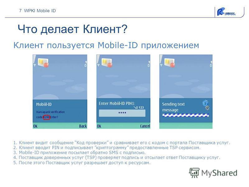 7 WPKI Mobile ID Что делает Клиент? 1. Клиент видит сообщение Код проверки и сравнивает его с кодом с портала Поставщика услуг. 2. Клиент вводит PIN и подписывает криптограмму предоставленные TSP сервисом. 3. Mobile-ID приложение посылает обратно SMS