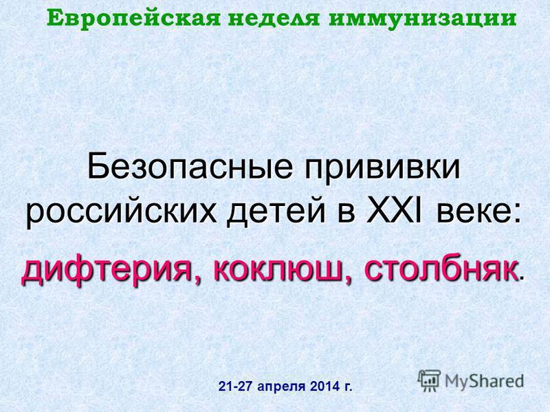 Безопасные прививки российских детей в XXI веке: дифтерия, коклюш, столбняк. Европейская неделя иммунизации 21-27 апреля 2014 г.