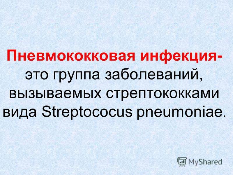 Пневмококковая инфекция- это группа заболеваний, вызываемых стрептококками вида Streptococus pneumoniae.