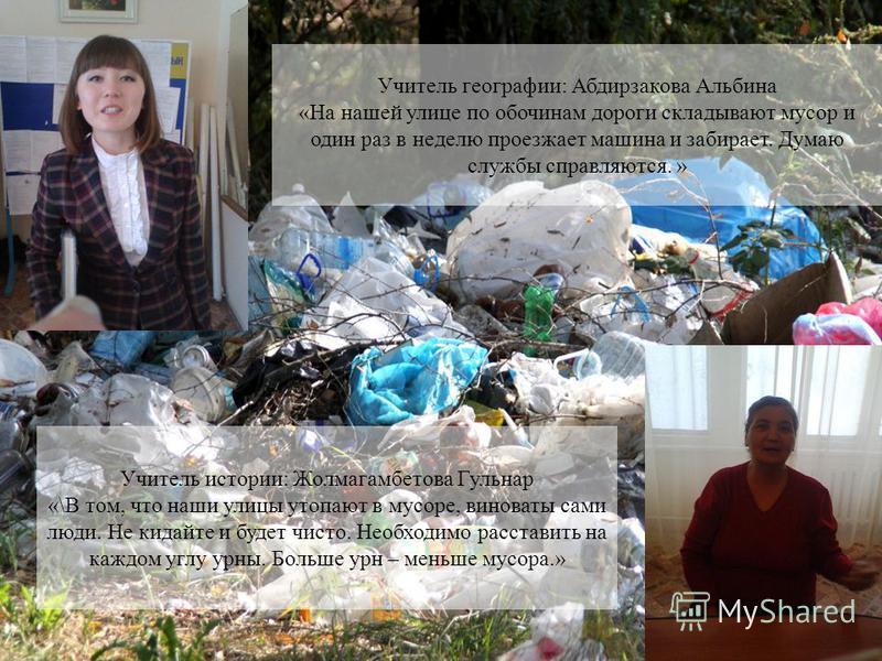 Учитель географии: Абдирзакова Альбина «На нашей улице по обочинам дороги складывают мусор и один раз в неделю проезжает машина и забирает. Думаю службы справляются. » Учитель истории: Жолмагамбетова Гульнар «\В том, что наши улицы утопают в мусоре,