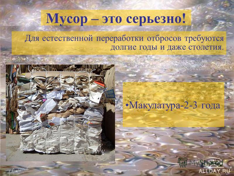 Мусор – это серьезно! Для естественной переработки отбросов требуются долгие годы и даже столетия. Макулатура-2-3 года