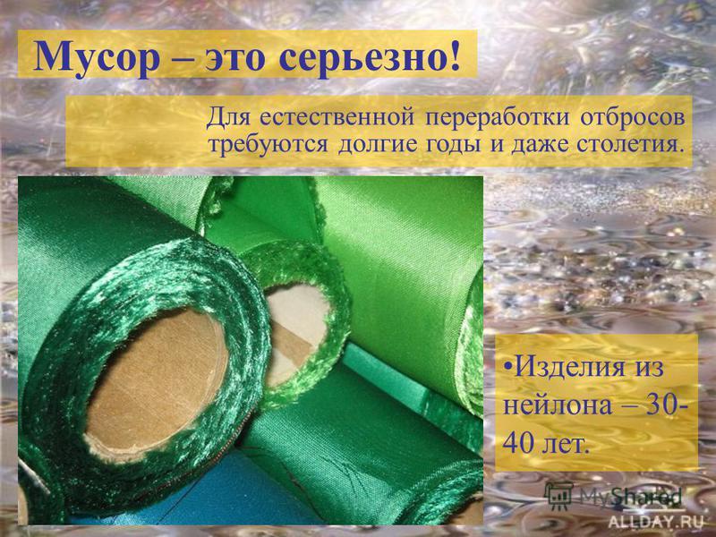 Мусор – это серьезно! Для естественной переработки отбросов требуются долгие годы и даже столетия. Изделия из нейлона – 30- 40 лет.