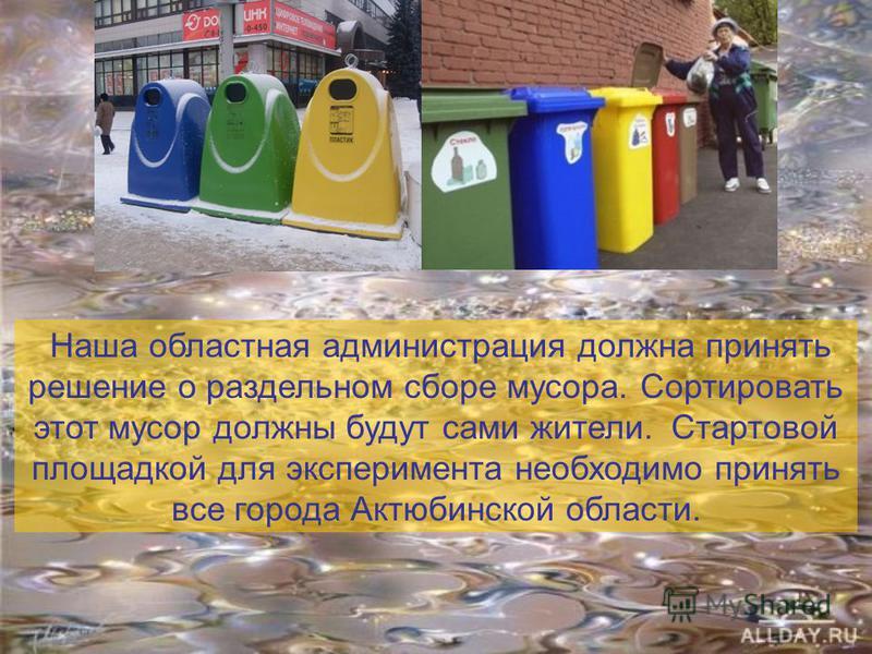 Наша областная администрация должна принять решение о раздельном сборе мусора. Сортировать этот мусор должны будут сами жители. Стартовой площадкой для эксперимента необходимо принять все города Актюбинской области.