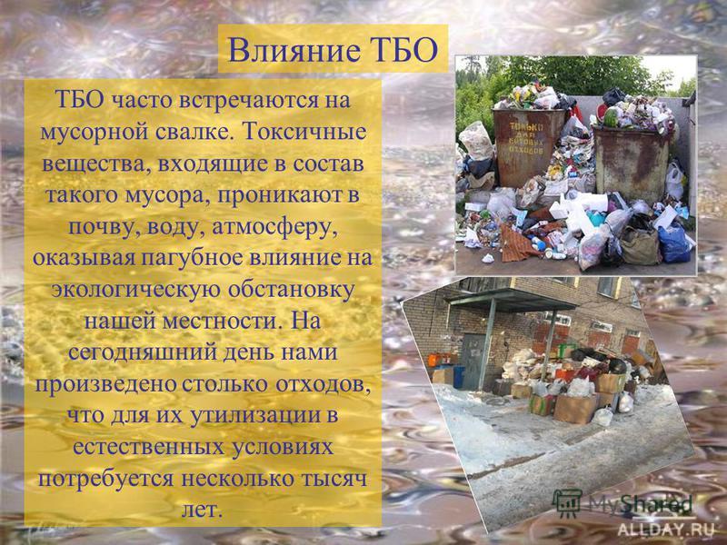ТБО часто встречаются на мусорной свалке. Токсичные вещества, входящие в состав такого мусора, проникают в почву, воду, атмосферу, оказывая пагубное влияние на экологическую обстановку нашей местности. На сегодняшний день нами произведено столько отх