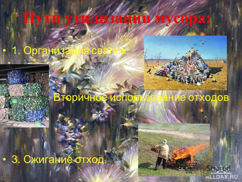 1. Организация свалок. 2. Вторичное использование отходов 3. Сжигание отход. Пути утилизации мусора: