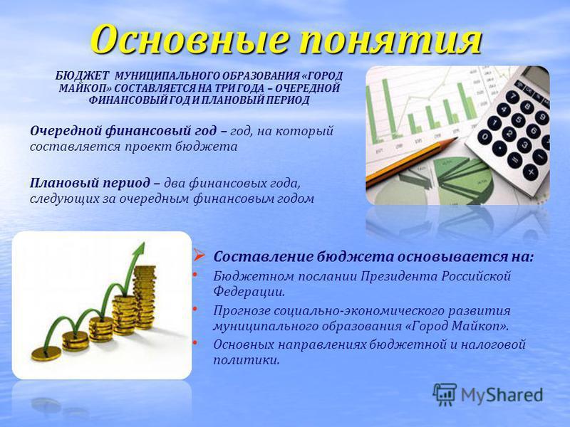 Основные понятия БЮДЖЕТ МУНИЦИПАЛЬНОГО ОБРАЗОВАНИЯ «ГОРОД МАЙКОП» СОСТАВЛЯЕТСЯ НА ТРИ ГОДА – ОЧЕРЕДНОЙ ФИНАНСОВЫЙ ГОД И ПЛАНОВЫЙ ПЕРИОД Очередной финансовый год – год, на который составляется проект бюджета Плановый период – два финансовых года, след