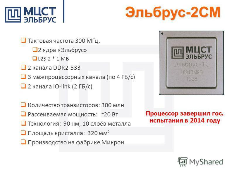 Процессор завершил гос. испытания в 2014 году Тактовая частота 300 МГц, 2 ядра «Эльбрус» L2$ 2 * 1 МБ 2 канала DDR2-533 3 межпроцессорных канала (по 4 ГБ/с) 2 канала IO-link (2 ГБ/с) Количество транзисторов: 300 млн Рассеиваемая мощность: ~20 Вт Техн