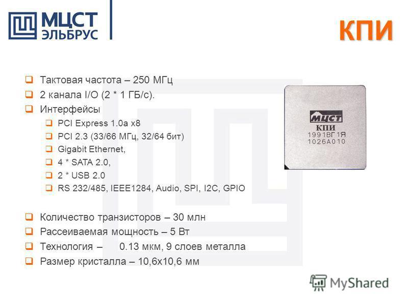 КПИ Тактовая частота – 250 МГц 2 канала I/O (2 * 1 ГБ/с). Интерфейсы PCI Express 1.0a x8 PCI 2.3 (33/66 МГц, 32/64 бит) Gigabit Ethernet, 4 * SATA 2.0, 2 * USB 2.0 RS 232/485, IEEE1284, Audio, SPI, I2C, GPIO Количество транзисторов – 30 млн Рассеивае