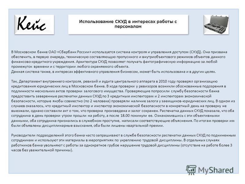 В Московском банке ОАО «Сбербанк России» используется система контроля и управления доступом (СКУД). Она призвана обеспечить, в первую очередь, техническую составляющую пропускного и внутриобъектового режимов объектов данного финансово-кредитного учр