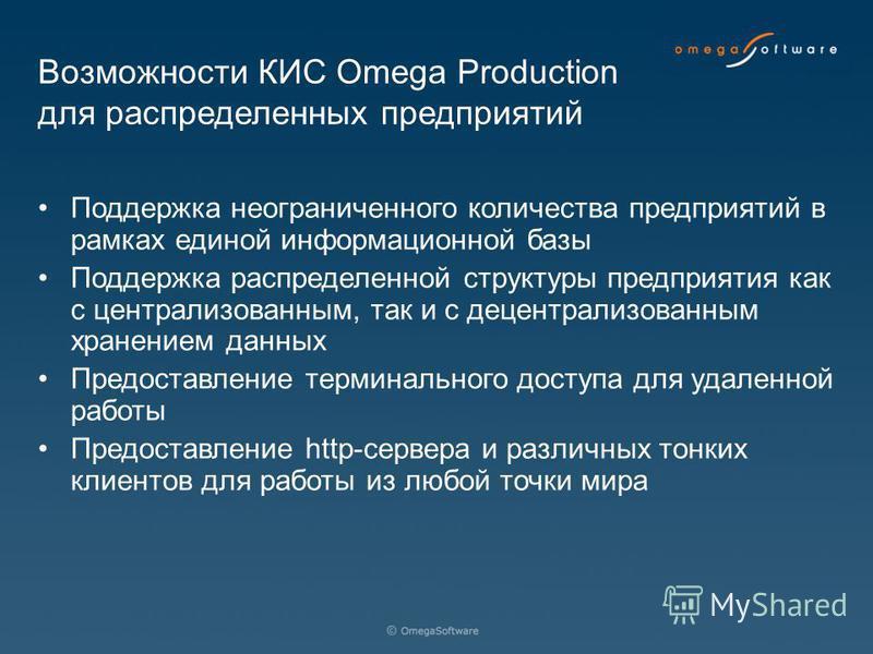 Возможности КИС Omega Production для распределенных предприятий Поддержка неограниченного количества предприятий в рамках единой информационной базы Поддержка распределенной структуры предприятия как с централизованным, так и с децентрализованным хра