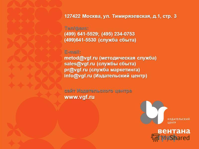 сайт Издательского центра www.vgf.ru 127422 Москва, ул. Тимирязевская, д.1, стр. 3 Тел/факс: (499) 641-5529; (495) 234-0753 (499)641-5530 (служба сбыта) E-mail: metod@vgf.ru (методическая служба) sales@vgf.ru (службы сбыта) pr@vgf.ru (служба маркетин