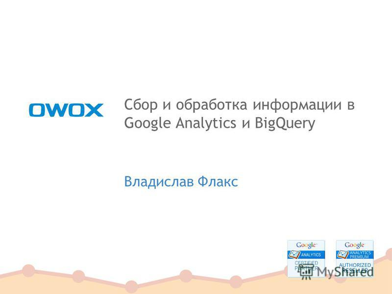 Сбор и обработка информации в Google Analytics и BigQuery Владислав Флакс