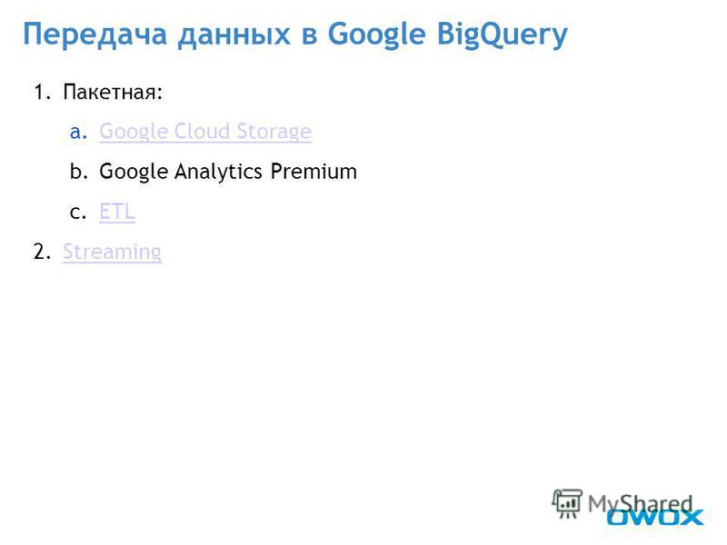 1.Пакетная: a.Google Cloud StorageGoogle Cloud Storage b.Google Analytics Premium c.ETLETL 2. StreamingStreaming Передача данных в Google BigQuery
