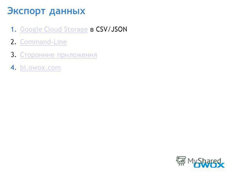 Экспорт данных 1. Google Cloud Storage в CSV/JSONGoogle Cloud Storage 2.Command-LineCommand-Line 3. Сторонние приложения Сторонние приложения 4.bi.owox.combi.owox.com