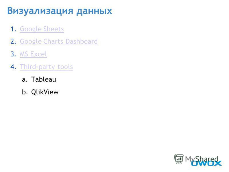 Визуализация данных 1. Google SheetsGoogle Sheets 2. Google Charts DashboardGoogle Charts Dashboard 3. MS ExcelMS Excel 4.Third-party toolsThird-party tools a.Tableau b.QlikView