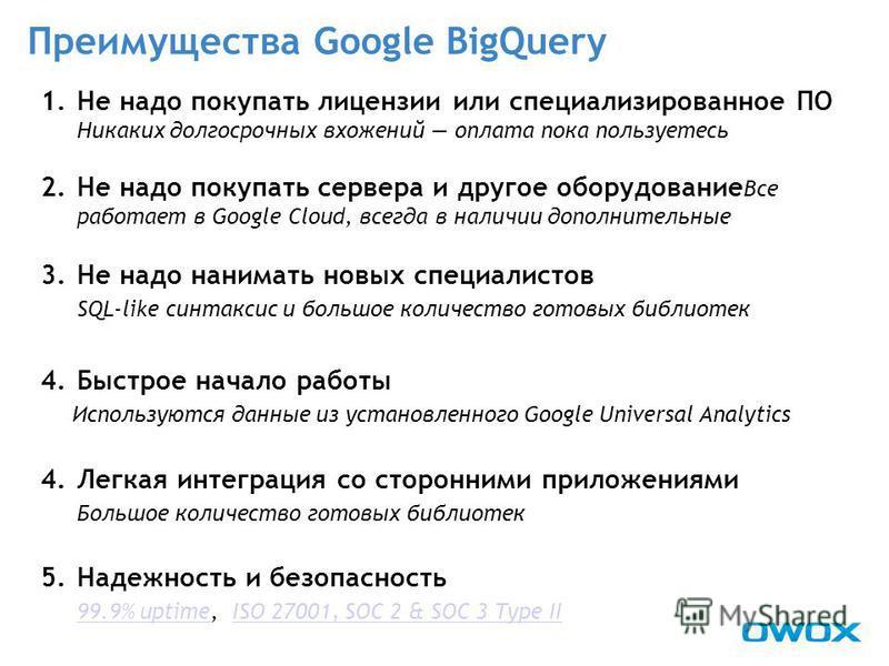 Преимущества Google BigQuery 1. Не надо покупать лицензии или специализированное ПО Никаких долгосрочных вложений оплата пока пользуетесь 2. Не надо покупать сервера и другое оборудование Все работает в Google Cloud, всегда в наличии дополнительные 3