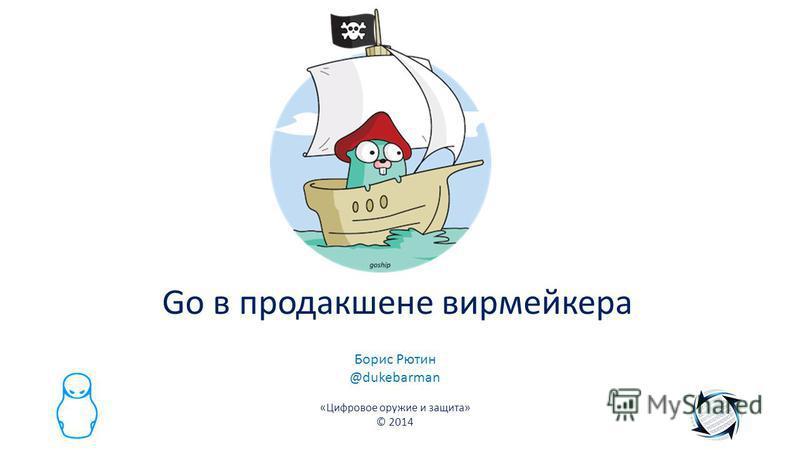 Go в продакшене вирмейкера Борис Рютин @dukebarman «Цифровое оружие и защита» © 2014