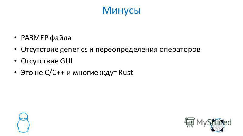 Минусы РАЗМЕР файла Отсутствие generics и переопределения операторов Отсутствие GUI Это не С/C++ и многие ждут Rust