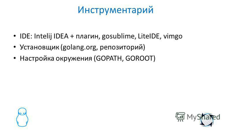Инструментарий IDE: Intelij IDEA + плагин, gosublime, LiteIDE, vimgo Установщик (golang.org, репозиторий) Настройка окружения (GOPATH, GOROOT)