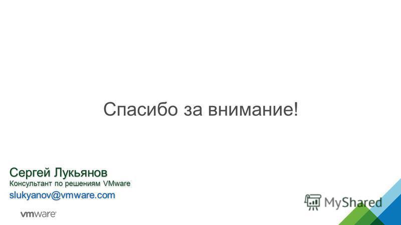 Спасибо за внимание! Сергей Лукьянов Консультант по решениям VMware slukyanov@vmware.com Сергей Лукьянов Консультант по решениям VMware slukyanov@vmware.com