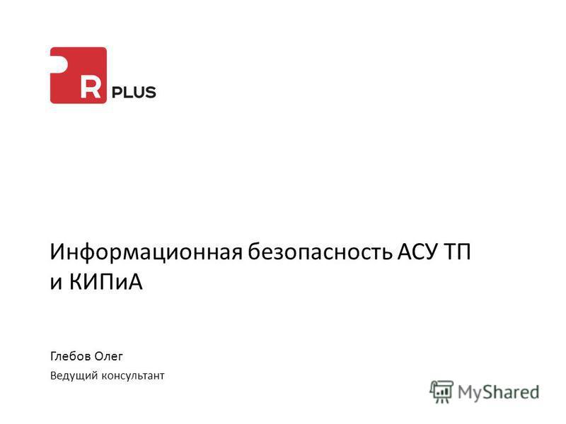 Информационная безопасность АСУ ТП и КИПиА Глебов Олег Ведущий консультант