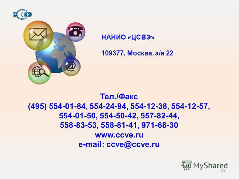 20 Тел./Факс (495) 554-01-84, 554-24-94, 554-12-38, 554-12-57, 554-01-50, 554-50-42, 557-82-44, 558-83-53, 558-81-41, 971-68-30 www.ccve.ru e-mail: ссve@ccve.ru НАНИО «ЦСВЭ» 109377, Москва, а/я 22