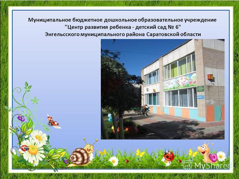 Муниципальное бюджетное дошкольное образовательное учреждение Центр развития ребенка - детский сад 6 Энгельсского муниципального района Саратовской области