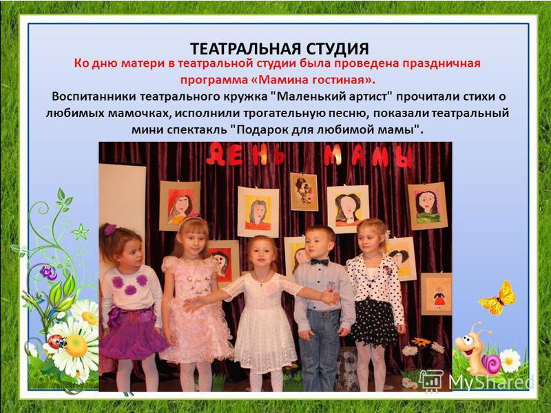 ТЕАТРАЛЬНАЯ СТУДИЯ Ко дню матери в театральной студии была проведена праздничная программа «Мамина гостиная». Воспитанники театрального кружка