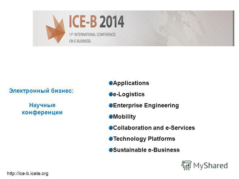 Электронный бизнес: Научные конференции http://ice-b.icete.org Applications e-Logistics Enterprise Engineering Mobility Collaboration and e-Services Technology Platforms Sustainable e-Business