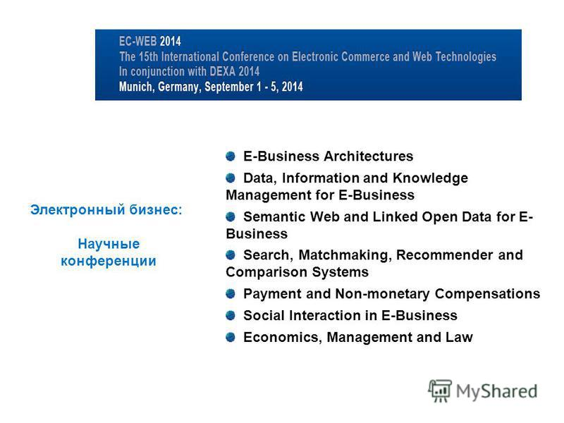 E-Business Architectures Data, Information and Knowledge Management for E-Business Semantic Web and Linked Open Data for E- Business Search, Matchmaking, Recommender and Comparison Systems Payment and Non-monetary Compensations Social Interaction in