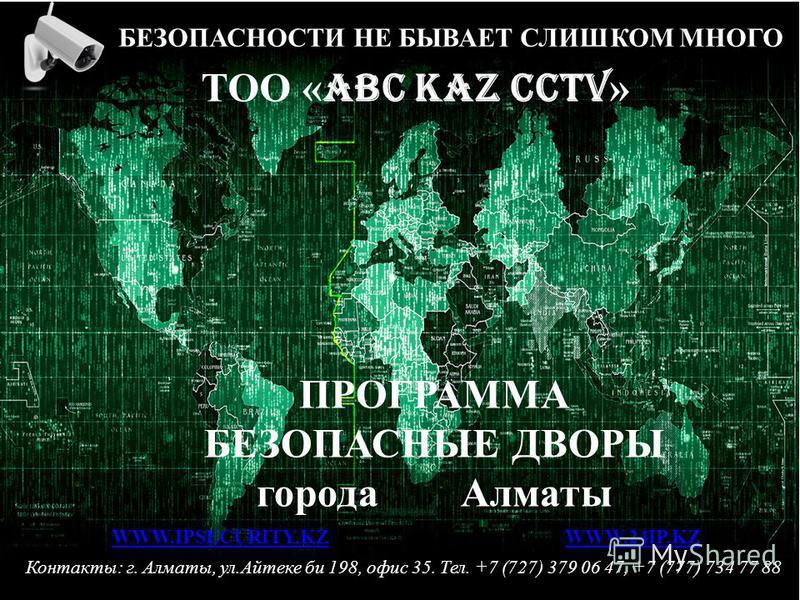 ТОО « ABC KAZ CCTV » БЕЗОПАСНОСТИ НЕ БЫВАЕТ СЛИШКОМ МНОГО Контакты: г. Алматы, ул.Айтеке би 198, офис 35. Тел. +7 (727) 379 06 47, +7 (777) 734 77 88 WWW.IPSECURITY.KZWWW.IPSECURITY.KZ WWW.24IP.KZWWW.24IP.KZ ПРОГРАММА БЕЗОПАСНЫЕ ДВОРЫ города Алматы