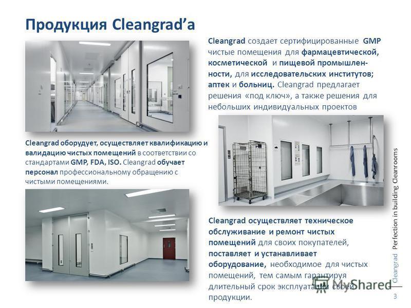 3 Продукция Cleangradа Cleangrad оборудует, осуществляет квалификацию и валидацию чистых помещений в соответствии со стандартами GMP, FDA, ISO. Cleangrad обучает персонал профессиональному обращению с чистыми помещениями. Cleangrad осуществляет техни