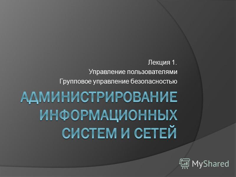 Лекция 1. Управление пользователями Групповое управление безопасностью