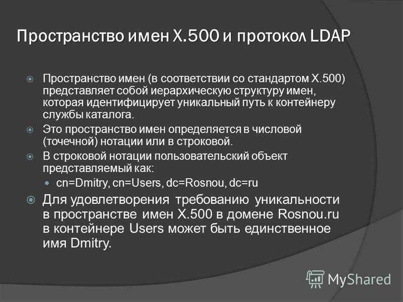 Пространство имен X.500 и протокол LDAP Пространство имен (в соответствии со стандартом X.500) представляет собой иерархическую структуру имен, которая идентифицирует уникальный путь к контейнеру службы каталога. Это пространство имен определяется в