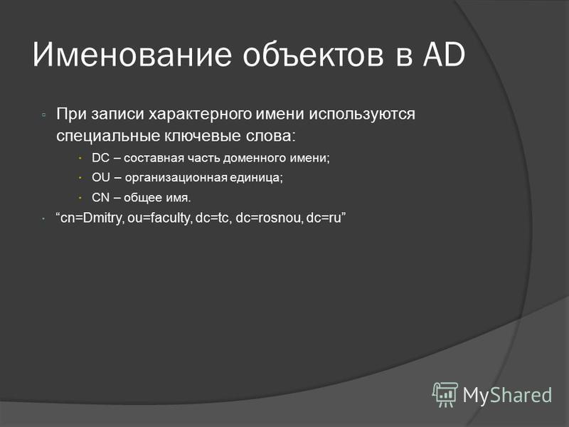 Именование объектов в AD При записи характерного имени используются специальные ключевые слова: DC – составная часть доменного имени; OU – организационная единица; CN – общее имя. cn=Dmitry, ou=faculty, dc=tc, dc=rosnou, dc=ru