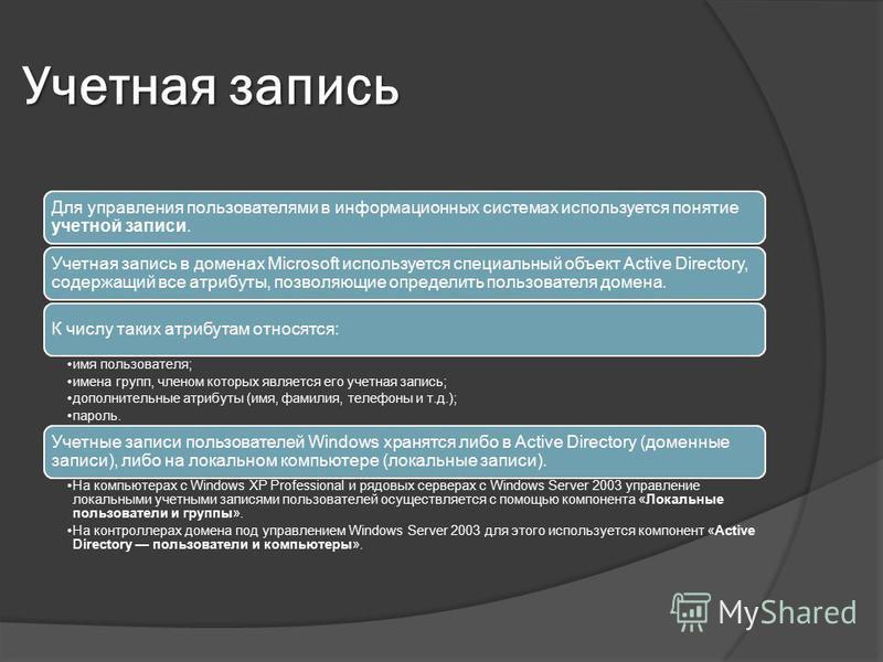 Учетная запись Для управления пользователями в информационных системах используется понятие учетной записи. Учетная запись в доменах Microsoft используется специальный объект Active Directory, содержащий все атрибуты, позволяющие определить пользоват