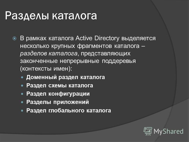 Разделы каталога В рамках каталога Active Directory выделяется несколько крупных фрагментов каталога – разделов каталога, представляющих законченные непрерывные поддеревья (контексты имен): Доменный раздел каталога Раздел схемы каталога Раздел конфиг