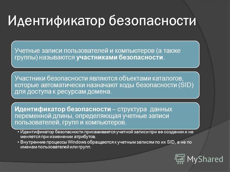 Идентификатор безопасности Учетные записи пользователей и компьютеров (а также группы) называются участниками безопасности. Участники безопасности являются объектами каталогов, которые автоматически назначают коды безопасности (SID) для доступа к рес
