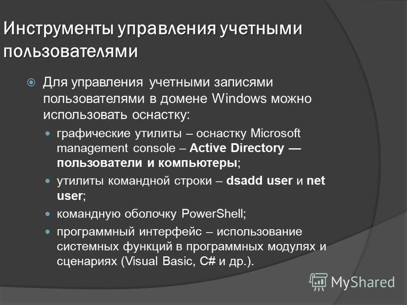 Инструменты управления учетными пользователями Для управления учетными записями пользователями в домене Windows можно использовать оснастку: графические утилиты – оснастку Microsoft management console – Active Directory пользователи и компьютеры; ути