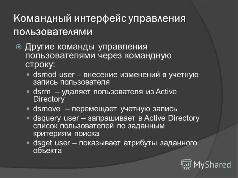 Командный интерфейс управления пользователями Другие команды управления пользователями через командную строку: dsmod user – внесение изменений в учетную запись пользователя dsrm – удаляет пользователя из Active Directory dsmove – перемещает учетную з