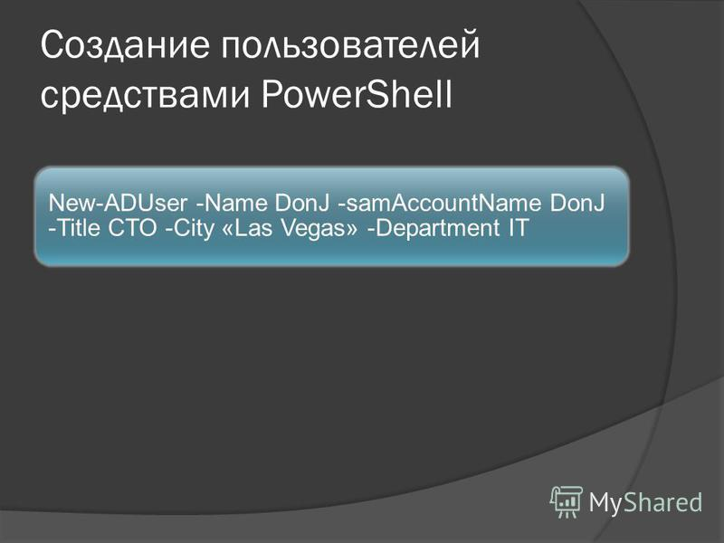 Создание пользователей средствами PowerShell New-ADUser -Name DonJ -samAccountName DonJ -Title CTO -City «Las Vegas» -Department IT