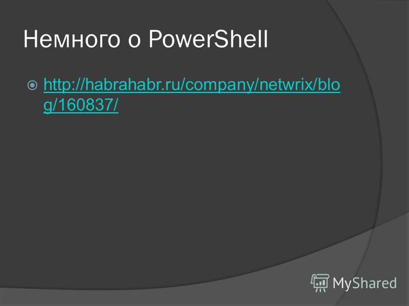 Немного о PowerShell http://habrahabr.ru/company/netwrix/blo g/160837/ http://habrahabr.ru/company/netwrix/blo g/160837/