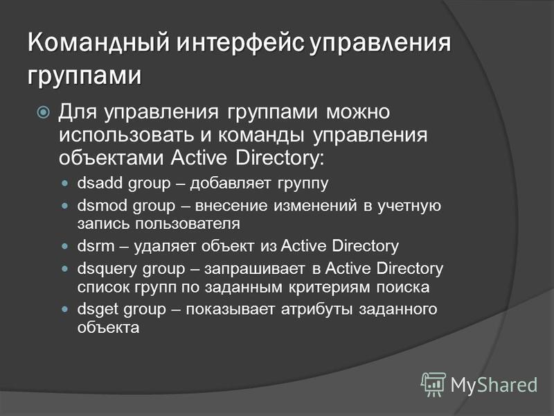 Командный интерфейс управления группами Для управления группами можно использовать и команды управления объектами Active Directory: dsadd group – добавляет группу dsmod group – внесение изменений в учетную запись пользователя dsrm – удаляет объект из