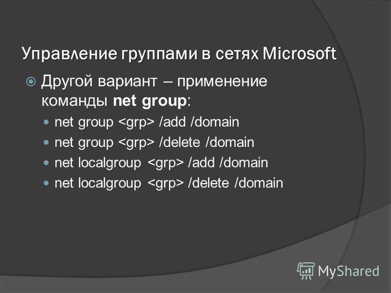 Управление группами в сетях Microsoft Другой вариант – применение команды net group: net group /add /domain net group /delete /domain net localgroup /add /domain net localgroup /delete /domain