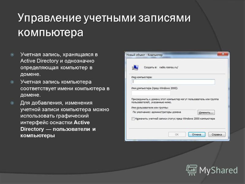 Управление учетными записями компьютера Учетная запись, хранящаяся в Active Directory и однозначно определяющая компьютер в домене. Учетная запись компьютера соответствует имени компьютера в домене. Для добавления, изменения учетной записи компьютера