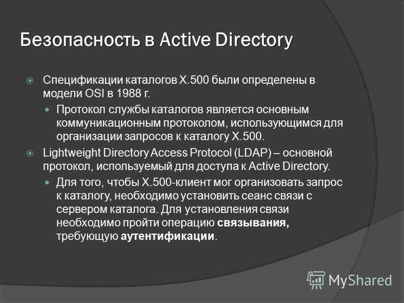 Безопасность в Active Directory Спецификации каталогов X.500 были определены в модели OSI в 1988 г. Протокол службы каталогов является основным коммуникационным протоколом, использующимся для организации запросов к каталогу X.500. Lightweight Directo